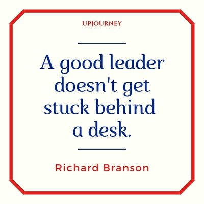 A good leader doesn't get stuck behind a desk - Richard Branson. #quotes #leadership #leader #behind #desk