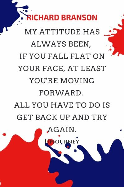 My attitude has always been, if you fall flat on your face, at least you're moving forward. All you have to do is get back up and try again - Richard Branson. #quotes #get #back #up #try #again
