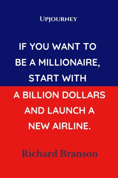 If you want to be a Millionaire, start with a billion dollars and launch a new airline - Richard Branson. #quotes #millionaire #launch #new #airline