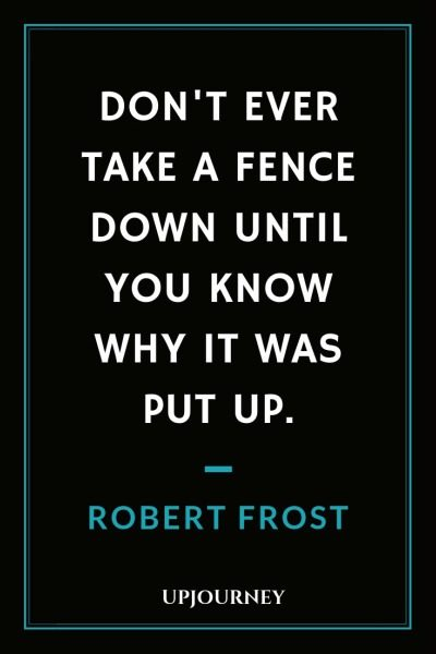 Don't ever take a fence down until you know why it was put up - Robert Frost. #quotes #fence #down #knowing #put #up