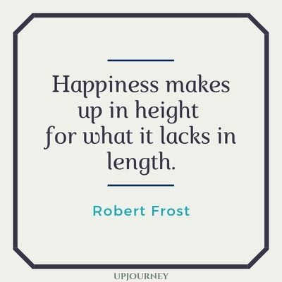 Happiness makes up in height for what it lacks in length - Robert Frost. #quotes #happiness #height #length