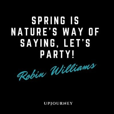 Spring is nature's way of saying, Let's party! - Robin Williams. #quotes #funny #spring #nature #party