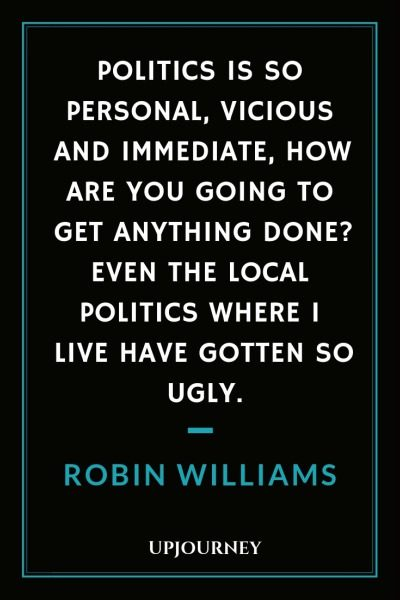 Politics is so personal, vicious and immediate, how are you going to get anything done? Even the local politics where I live have gotten so ugly - Robin Williams. #quotes #politics #ugly