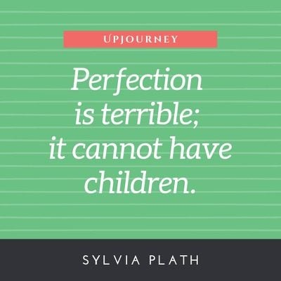 Perfection is terrible; it cannot have children - Sylvia Plath. #quotes #perfection #terrible #children