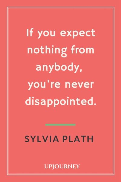 If you expect nothing from anybody, you're never disappointed - Sylvia Plath. #quotes #expect #nothing #never #disappointed