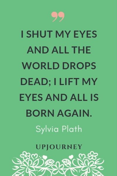 I shut my eyes and all the world drops dead; I lift my eyes and all is born again - Sylvia Plath. #quotes #shut #eyes #lift #eyes