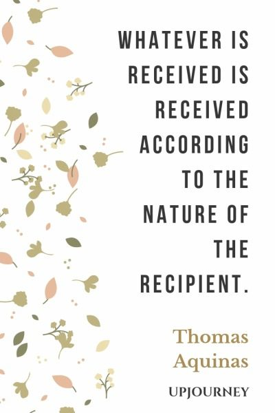 Whatever is received is received according to the nature of the recipient - Thomas Aquinas. #quotes #received #recipient