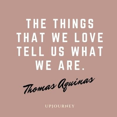 The things that we love tell us what we are - Thomas Aquinas. #quotes #self #things #love #we #are