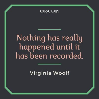 Nothing has really happened until it has been recorded - Virginia Woolf. #quotes #nothing #happened #recorded