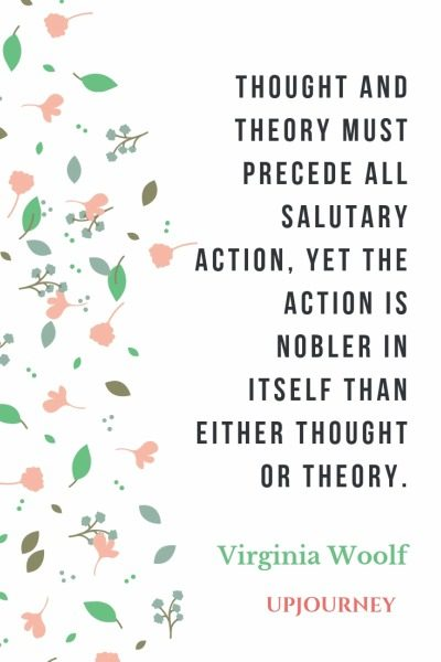 Thought and theory must precede all salutary action, yet the action is nobler in itself than either thought or theory - Virginia Woolf. #quotes #thought #theory #action #nobler