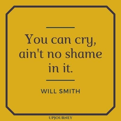 You can cry, ain't no shame in it - Will Smith. #quotes #cry #no #shame
