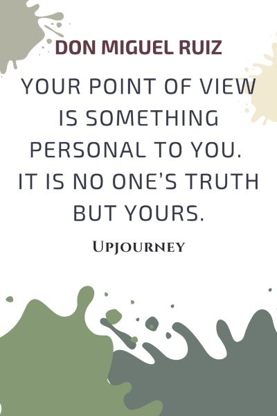 Your point of view is something personal to you. It is no one's truth but yours - Don Miguel Ruiz. #quotes #thefouragreements #pointofview