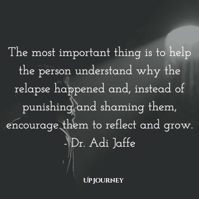 The most important thing is to help the person understand why the relapse happened and, instead of punishing and shaming them, encourage them to reflect and grow. - Dr. Adi Jaffe #quotes #encouragement