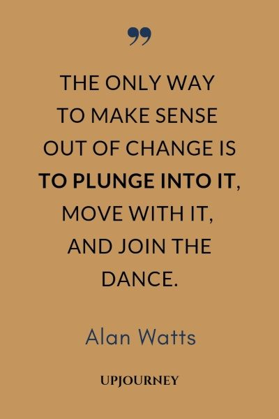 The only way to make sense out of change is to plunge into it, move with it, and join the dance. - Alan Watts #quotes #life