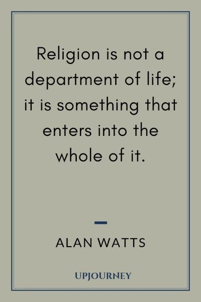 Religion is not a department of life; it is something that enters into the whole of it. - Alan Watts # quotes #religion