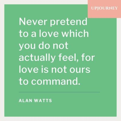 Never pretend to a love which you do not actually feel, for love is not ours to command. - Alan Watts #quotes #love