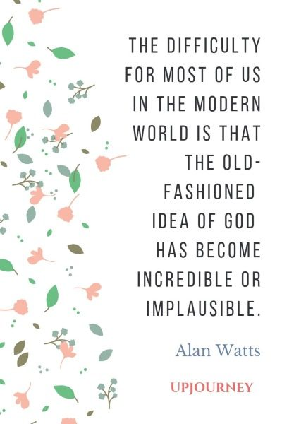 The difficulty for most of us in the modern world is that the old-fashioned idea of God has become incredible or implausible. - Alan Watts #quotes #religion