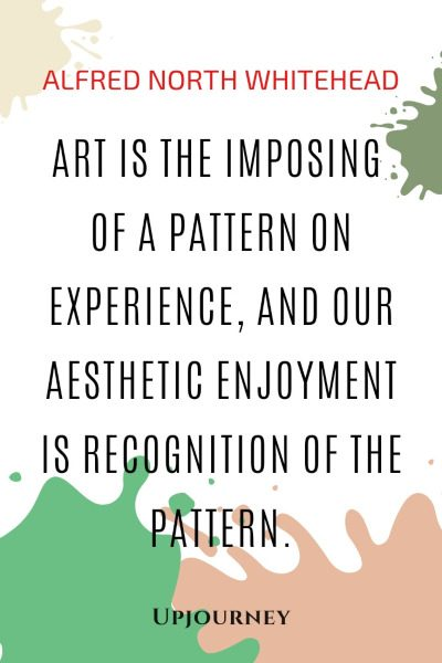 Art is the imposing of a pattern on experience, and our aesthetic enjoyment is recognition of the pattern. — Alfred North Whitehead #aesthetic #quotes