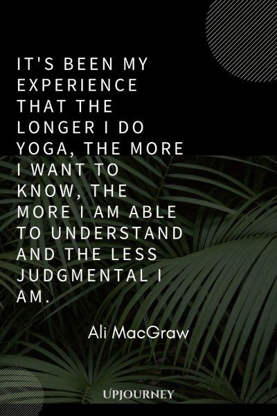 It's been my experience that the longer I do yoga, the more I want to know, the more I am able to understand and the less judgmental I am. – Ali MacGraw #yoga #quotes #understand #less #judgmental