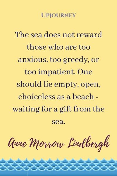"""The sea does not reward those who are too anxious, too greedy, or too impatient. One should lie empty, open, choiceless as a beach - waiting for a gift from the sea."" — Anne Morrow Lindbergh #beach #quotes #gift"