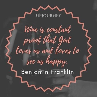Wine is the constant proof that God loves us and loves to see us happy. - Benjamin Franklin #wine #quotes #god #loves #us