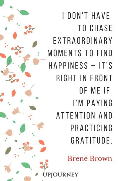 I don't have to chase extraordinary moments to find happiness – it's right in front of me if I'm paying attention and practicing gratitude. - Brené Brown #quotes #happiness