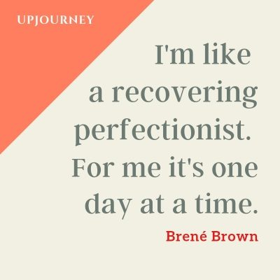 I'm like a recovering perfectionist. For me it's one day at a time. - Brené Brown #quotes #motivational