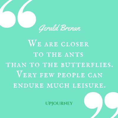"""We are closer to the ants than to the butterflies. Very few people can endure much leisure."" — Gerald Brenan #butterfly #quotes #people"