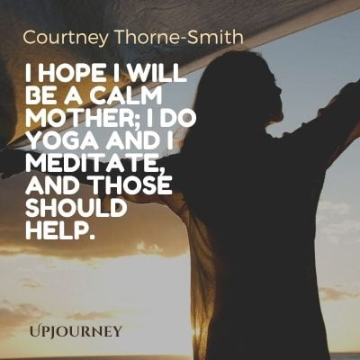 I hope I will be a calm mother; I do yoga and I meditate, and those should help. – Courtney Thorne-Smith #yoga #quotes #calm #mother