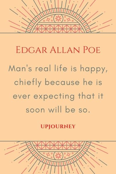 Man's real life is happy, chiefly because he is ever expecting that it soon will be so. - Edgar Allan Poe #quotes #life #happiness
