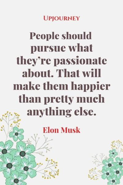 People should pursue what they're passionate about. That will make them happier than pretty much anything else. - Elon Musk #quotes #life