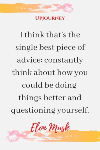 I think that's the single best piece of advice: constantly think about how you could be doing things better and questioning yourself. - Elon Musk #quotes #motivational #advice