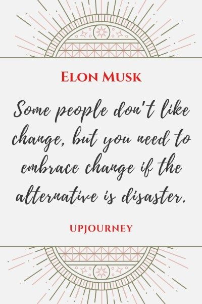Some people don't like change, but you need to embrace change if the alternative is disaster. - Elon Musk #quotes #advice #motivational