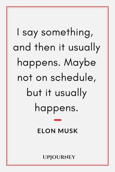 I say something, and then it usually happens. Maybe not on schedule, but it usually happens. - Elon Musk #quotes #motivational