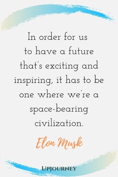 In order for us to have a future that's exciting and inspiring, it has to be one where we're a space-bearing civilization. - Elon Musk #quotes #technology