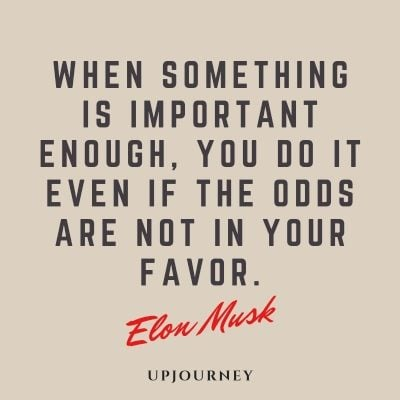 When something is important enough, you do it even if the odds are not in your favor. - Elon Musk #quotes #work #motivational