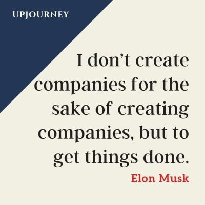 I don't create companies for the sake of creating companies, but to get things done. - Elon Musk #quotes #motivational