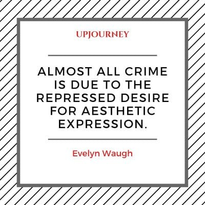Almost all crime is due to the repressed desire for aesthetic expression. — Evelyn Waugh #aesthetic #quotes