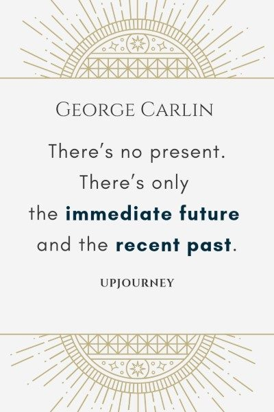 There's no present. There's only the immediate future and the recent past. - George Carlin #quotes #present #life