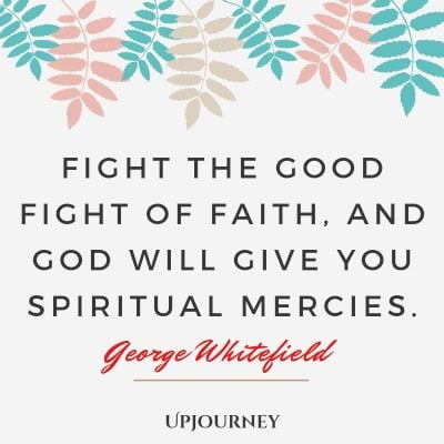 """Fight the good fight of faith, and God will give you spiritual mercies."" — George Whitefield #god #quotes #faith"