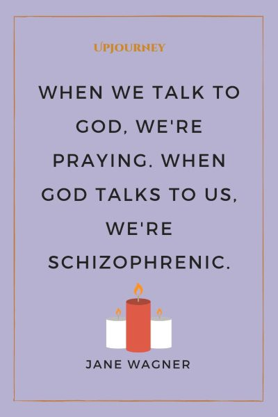 """When we talk to God, we're praying. When God talks to us, we're schizophrenic."" — Jane Wagner #god #quotes #praying"