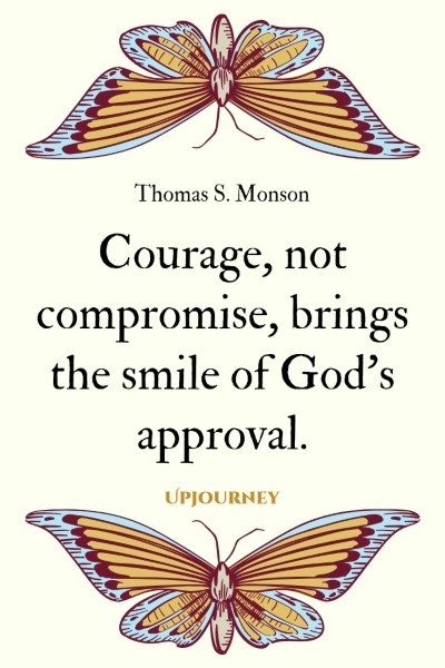 """Courage, not compromise, brings the smile of God's approval."" — Thomas S. Monson #god #quotes #courage"