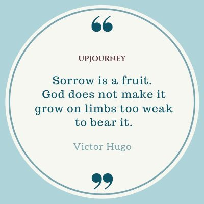 """Sorrow is a fruit. God does not make it grow on limbs too weak to bear it."" — Victor Hugo #god #quotes #sorrow"