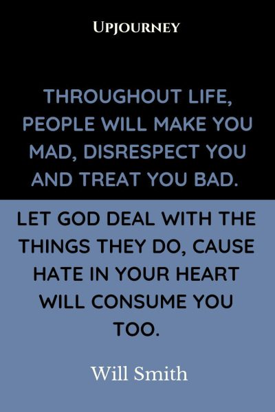 """Throughout life, people will make you mad, disrespect you and treat you bad. Let God deal with the things they do, cause hate in your heart will consume you too."" — Will Smith #god #quotes #life"