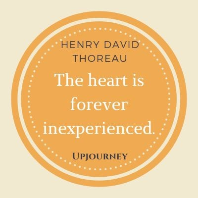The heart is forever inexperienced - Henry David Thoreau. #henry #david #thoreau #quotes #heart #inexperienced