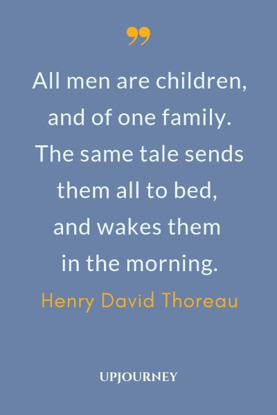 All men are children, and of one family. The same tale sends them all to bed, and wakes them in the morning - Henry David Thoreau. #henry #david #thoreau #quotes #men #family