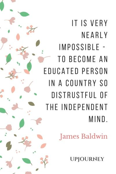 It is very nearly impossible… to become an educated person in a country so distrustful of the independent mind. - James Baldwin #quotes #america #education