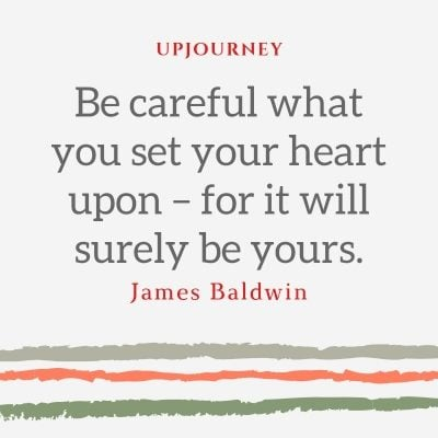 Be careful what you set your heart upon – for it will surely be yours. - James Baldwin #quotes #love