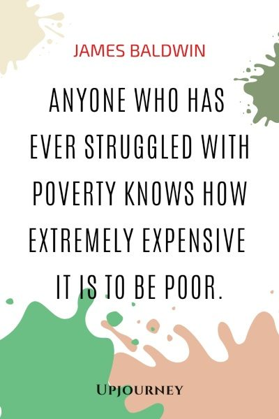 Anyone who has ever struggled with poverty knows how extremely expensive it is to be poor. - James Baldwin #quotes #poverty #society