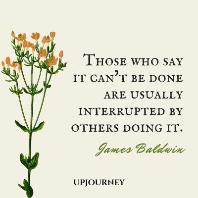 Those who say it can't be done are usually interrupted by others doing it. - James Baldwin #quotes #motivational